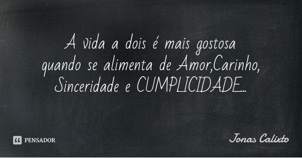 A vida a dois é mais gostosa quando se alimenta de Amor,Carinho, Sinceridade e CUMPLICIDADE...... Frase de Jonas Calixto.