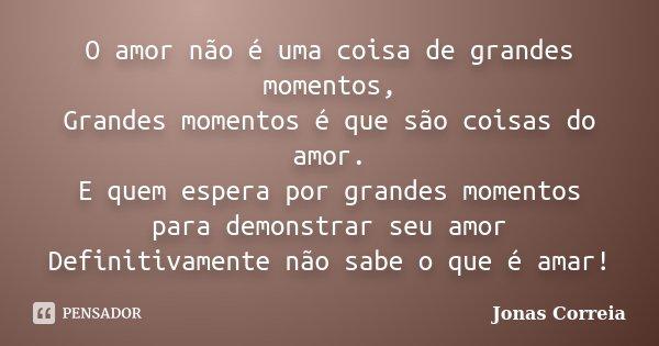 O amor não é uma coisa de grandes momentos, Grandes momentos é que são coisas do amor. E quem espera por grandes momentos para demonstrar seu amor Definitivamen... Frase de Jonas Correia.