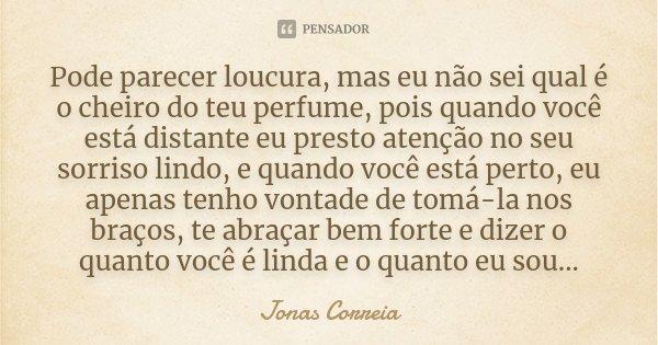 Pode parecer loucura, mas eu não sei qual é o cheiro do teu perfume, pois quando você está distante eu presto atenção no seu sorriso lindo, e quando você está p... Frase de Jonas Correia.