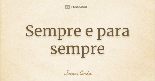 Sempre e para sempre... Frase de Jonas Costa.