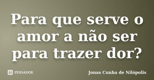 Para que serve o amor a não ser para trazer dor?... Frase de Jonas Cunha de Nilópolis.