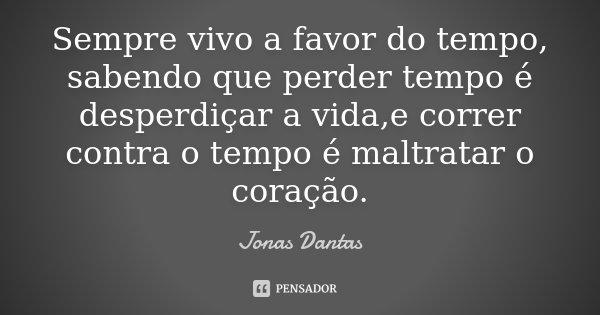 Sempre vivo a favor do tempo, sabendo que perder tempo é desperdiçar a vida,e correr contra o tempo é maltratar o coração.... Frase de Jonas Dantas.