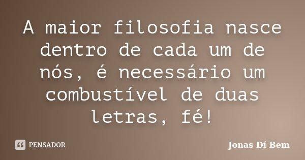 A maior filosofia nasce dentro de cada um de nós, é necessário um combustível de duas letras, fé!... Frase de Jonas Dí Bem.