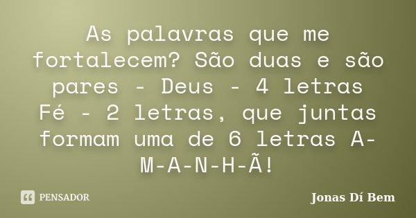 As palavras que me fortalecem? São duas e são pares - Deus - 4 letras / Fé - 2 letras, que juntas formam uma de 6 letras A-M-A-N-H-Ã!... Frase de Jonas Dí Bem.