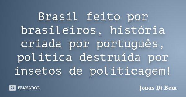 Brasil feito por brasileiros, história criada por português, política destruída por insetos de politicagem!... Frase de Jonas Dí Bem.
