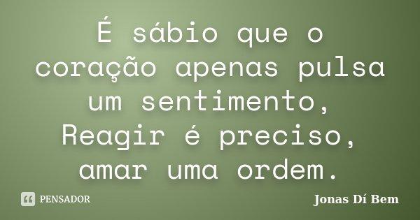 É sábio que o coração apenas pulsa um sentimento, Reagir é preciso, amar uma ordem.... Frase de Jonas Dí Bem.