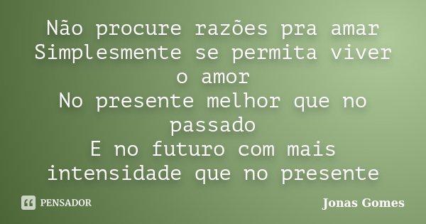 Não procure razões pra amar Simplesmente se permita viver o amor No presente melhor que no passado E no futuro com mais intensidade que no presente... Frase de Jonas Gomes.