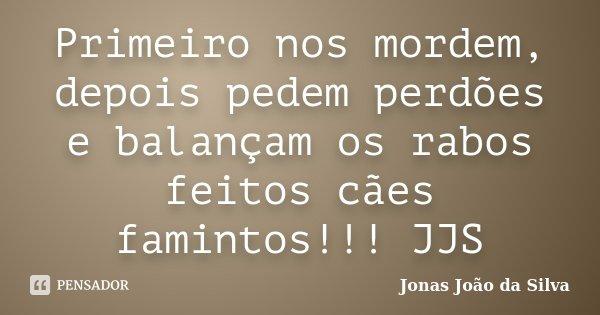 Primeiro nos mordem, depois pedem perdões e balançam os rabos feitos cães famintos!!! JJS... Frase de Jonas Joao da Silva.
