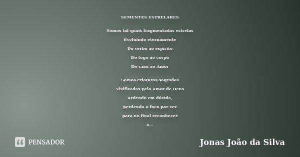 SEMENTES ESTRELARES Somos tal quais fragmentadas estrelas Evoluindo eternamente Do verbo ao espírito Do fogo ao corpo Do caos ao Amor Somos criaturas sagradas V... Frase de Jonas João da Silva.