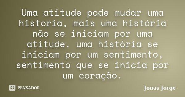 Uma atitude pode mudar uma historia, mais uma história não se iniciam por uma atitude. uma história se iniciam por um sentimento, sentimento que se inicia por u... Frase de Jonas Jorge.