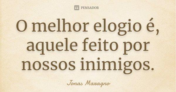 O melhor elogio é, aquele feito por nossos inimigos.... Frase de Jonas Maragno.