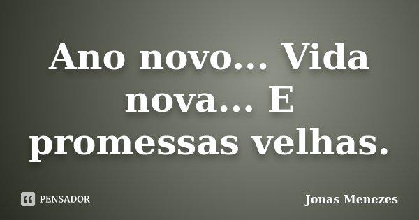 Ano novo... Vida nova... E promessas velhas.... Frase de Jonas Menezes.
