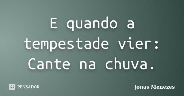 E quando a tempestade vier: Cante na chuva.... Frase de Jonas Menezes.