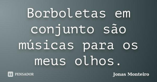 Borboletas em conjunto são músicas para os meus olhos.... Frase de Jonas Monteiro.