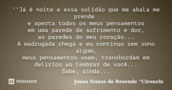 ''Já é noite e essa solidão que me abala me prende e aperta todos os meus pensamentos em uma parede de sofrimento e dor, as paredes do meu coração... A madrugad... Frase de Jonas Nunes de Resende ''Cironzin''.