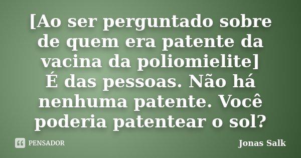 [Ao ser perguntado sobre de quem era patente da vacina da poliomielite] É das pessoas. Não há nenhuma patente. Você poderia patentear o sol?... Frase de Jonas Salk.