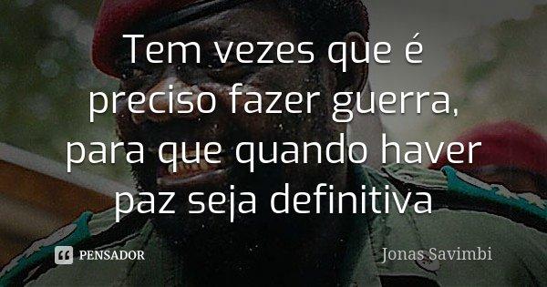 Tem vezes que é preciso fazer guerra, para que quando haver paz seja definitiva... Frase de Jonas Savimbi.