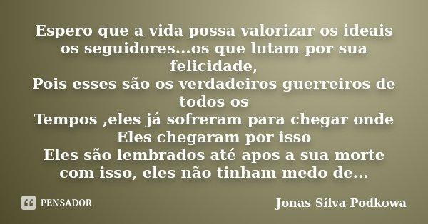 Espero que a vida possa valorizar os ideais os seguidores...os que lutam por sua felicidade, Pois esses são os verdadeiros guerreiros de todos os Tempos ,eles j... Frase de Jonas Silva Podkowa.