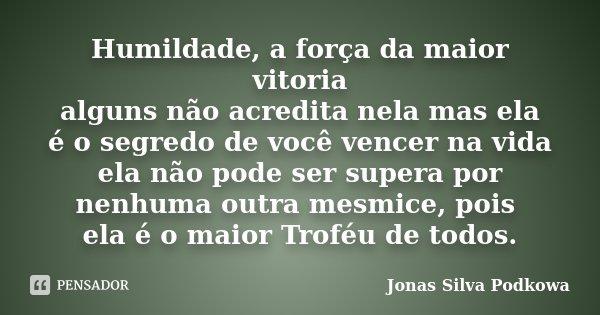 Humildade, a força da maior vitoria alguns não acredita nela mas ela é o segredo de você vencer na vida ela não pode ser supera por nenhuma outra mesmice, pois ... Frase de Jonas Silva Podkowa.