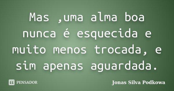 Mas ,uma alma boa nunca é esquecida e muito menos trocada, e sim apenas aguardada.... Frase de Jonas Silva Podkowa.
