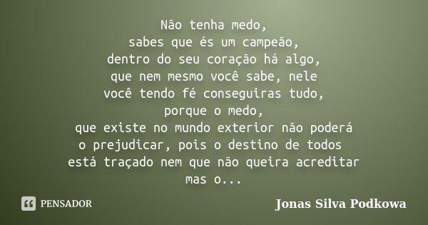 Não tenha medo, sabes que és um campeão, dentro do seu coração há algo, que nem mesmo você sabe, nele você tendo fé conseguiras tudo, porque o medo, que existe ... Frase de Jonas Silva Podkowa.