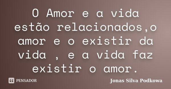 O Amor e a vida estão relacionados,o amor e o existir da vida , e a vida faz existir o amor.... Frase de Jonas Silva Podkowa.