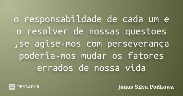 o responsabildade de cada um e o resolver de nossas questoes ,se agise-mos com perseverança poderia-mos mudar os fatores errados de nossa vida... Frase de Jonas Silva Podkowa.