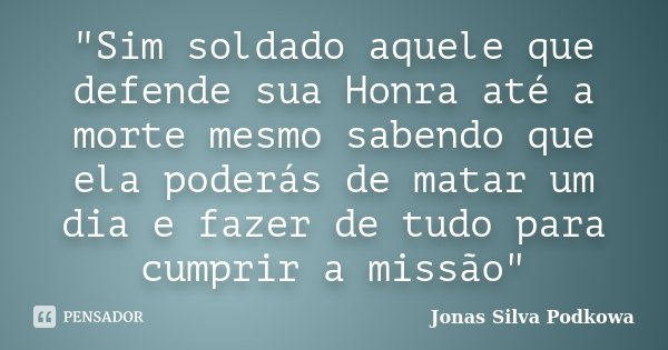"""""""Sim soldado aquele que defende sua Honra até a morte mesmo sabendo que ela poderás de matar um dia e fazer de tudo para cumprir a missão""""... Frase de Jonas Silva Podkowa."""