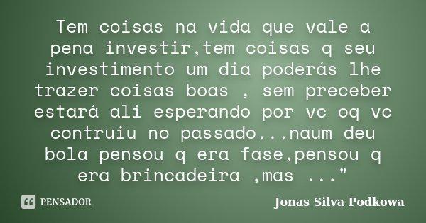 Tem coisas na vida que vale a pena investir,tem coisas q seu investimento um dia poderás lhe trazer coisas boas , sem preceber estará ali esperando por vc oq vc... Frase de Jonas Silva Podkowa.
