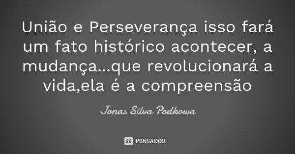 União e Perseverança isso fará um fato histórico acontecer, a mudança...que revolucionará a vida,ela é a compreensão... Frase de Jonas Silva Podkowa.