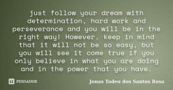 just follow your dream with determination, hard work and perseverance and you will be in the right way! However, keep in mind that it will not be so easy, but y... Frase de Jonas Tadeu dos Santos Rosa.