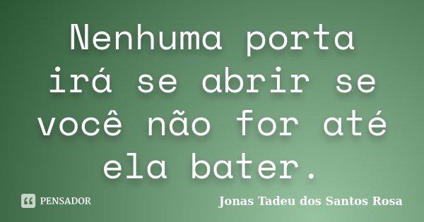 Nenhuma porta irá se abrir se você não for até ela bater.... Frase de Jonas Tadeu dos Santos Rosa.
