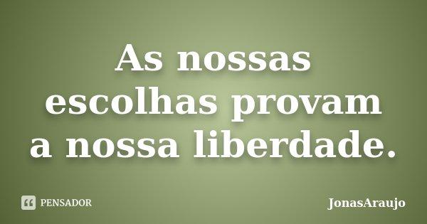 As nossas escolhas provam a nossa liberdade.... Frase de JonasAraujo.