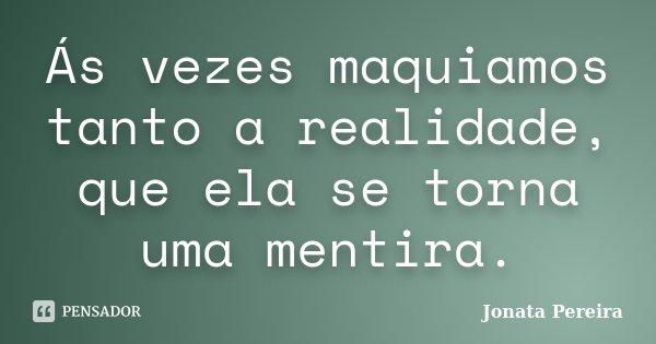Ás vezes maquiamos tanto a realidade, que ela se torna uma mentira.... Frase de Jonata Pereira.
