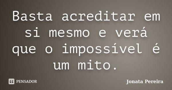 Basta acreditar em si mesmo e verá que o impossível é um mito.... Frase de Jonata Pereira.