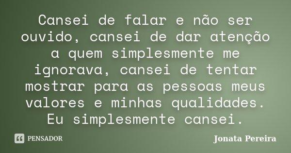 Cansei de falar e não ser ouvido, cansei de dar atenção a quem simplesmente me ignorava, cansei de tentar mostrar para as pessoas meus valores e minhas qualidad... Frase de Jonata Pereira.