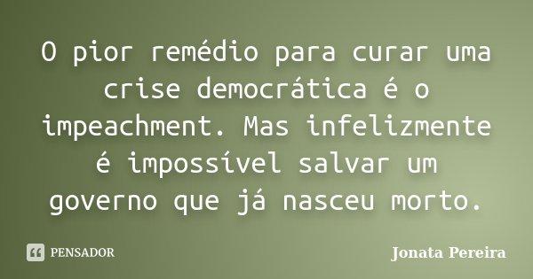 O pior remédio para curar uma crise democrática é o impeachment. Mas infelizmente é impossível salvar um governo que já nasceu morto.... Frase de Jônata Pereira.