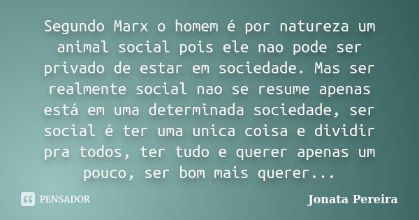 Segundo Marx o homem é por natureza um animal social pois ele nao pode ser privado de estar em sociedade. Mas ser realmente social nao se resume apenas está em ... Frase de Jonata pereira.