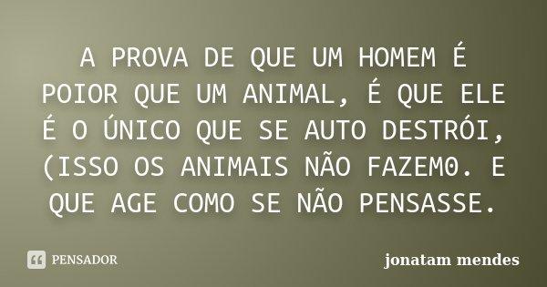 A PROVA DE QUE UM HOMEM É POIOR QUE UM ANIMAL, É QUE ELE É O ÚNICO QUE SE AUTO DESTRÓI, (ISSO OS ANIMAIS NÃO FAZEM0. E QUE AGE COMO SE NÃO PENSASSE.... Frase de JONATAM MENDES.