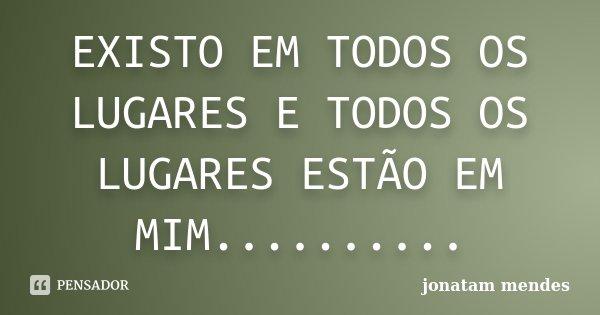 EXISTO EM TODOS OS LUGARES E TODOS OS LUGARES ESTÃO EM MIM............. Frase de JONATAM MENDES.