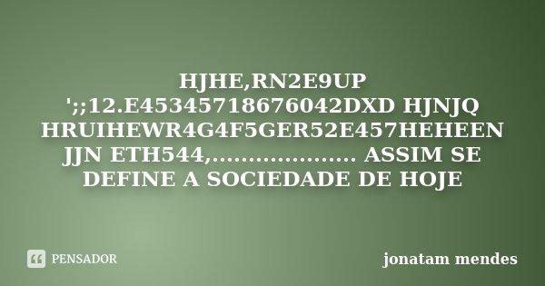 HJHE,RN2E9UP ';;12.E45345718676042DXD HJNJQ HRUIHEWR4G4F5GER52E457HEHEEN JJN ETH544,.................... ASSIM SE DEFINE A SOCIEDADE DE HOJE... Frase de JONATAM MENDES.
