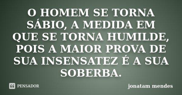 O HOMEM SE TORNA SÁBIO, A MEDIDA EM QUE SE TORNA HUMILDE, POIS A MAIOR PROVA DE SUA INSENSATEZ É A SUA SOBERBA.... Frase de JONATAM MENDES.
