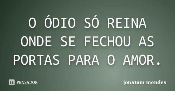 O ÓDIO SÓ REINA ONDE SE FECHOU AS PORTAS PARA O AMOR.... Frase de JONATAM MENDES.