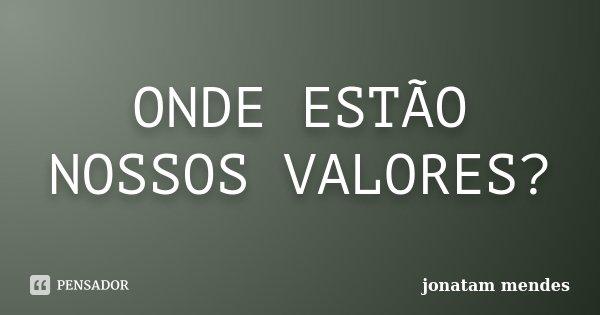 ONDE ESTÃO NOSSOS VALORES?... Frase de JONATAM MENDES.