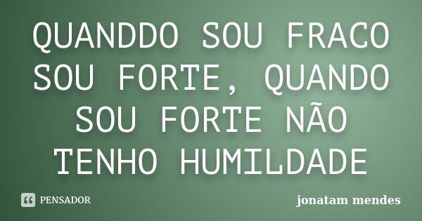 QUANDDO SOU FRACO SOU FORTE, QUANDO SOU FORTE NÃO TENHO HUMILDADE... Frase de JONATAM MENDES.