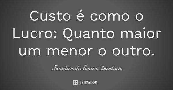 Custo é como o Lucro: Quanto maior um menor o outro.... Frase de Jonatan de Sousa Zanluca.