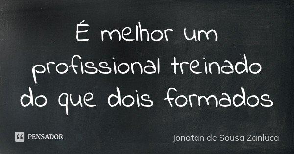 É melhor um profissional treinado do que dois formados... Frase de Jonatan de Sousa Zanluca.