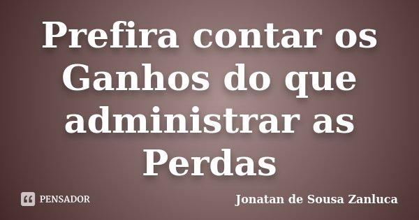 Prefira contar os Ganhos do que administrar as Perdas... Frase de Jonatan de Sousa Zanluca.