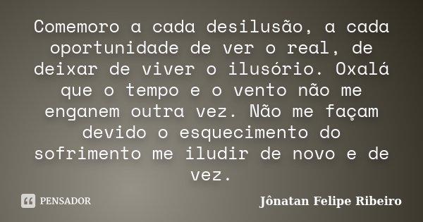 Comemoro a cada desilusão, a cada oportunidade de ver o real, de deixar de viver o ilusório. Oxalá que o tempo e o vento não me enganem outra vez. Não me façam ... Frase de Jonatan Felipe Ribeiro.
