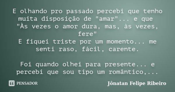 """E olhando pro passado percebi que tenho muita disposição de """"amar""""... e que """"Às vezes o amor dura, mas, às vezes, fere"""" E fiquei triste por ... Frase de Jonatan Felipe Ribeiro."""